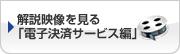 解説映像を見る「電子決済サービス編」