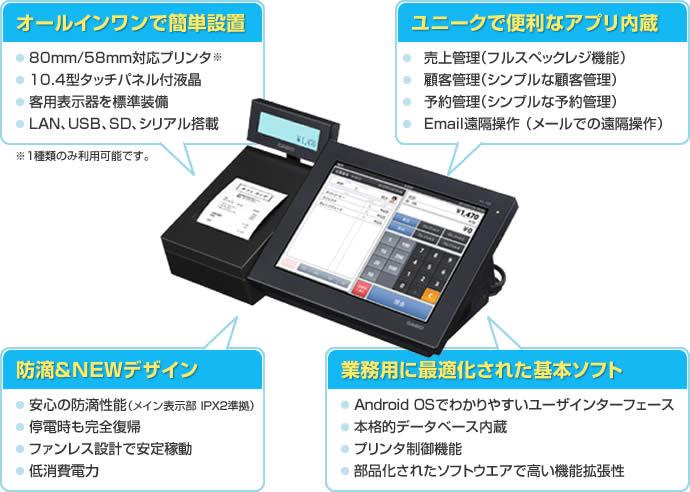 オールインワンで簡単設置 80mm/58mm対応プリンタ※1種類のみ利用可能です。/10.4型タッチパネル付液晶/客用表示器を標準装備/LAN、USB、SD、シリアル搭載 ユニークで便利なアプリ内蔵 売上管理(フルスペックレジ機能)/顧客管理(シンプルな顧客管理)/予約管理(シンプルな予約管理)/Email遠隔操作 (メールでの遠隔操作) 防滴&NEWデザイン 安心の防滴性能(メイン表示部 IPX2準拠)/停電時も完全復帰/ファンレス設計で安定稼動/低消費電力 業務用に最適化された基本ソフト Android OSでわかりやすいユーザインターフェース/本格的データベース内蔵/プリンタ制御機能/部品化されたソフトウエアで高い機能拡張性